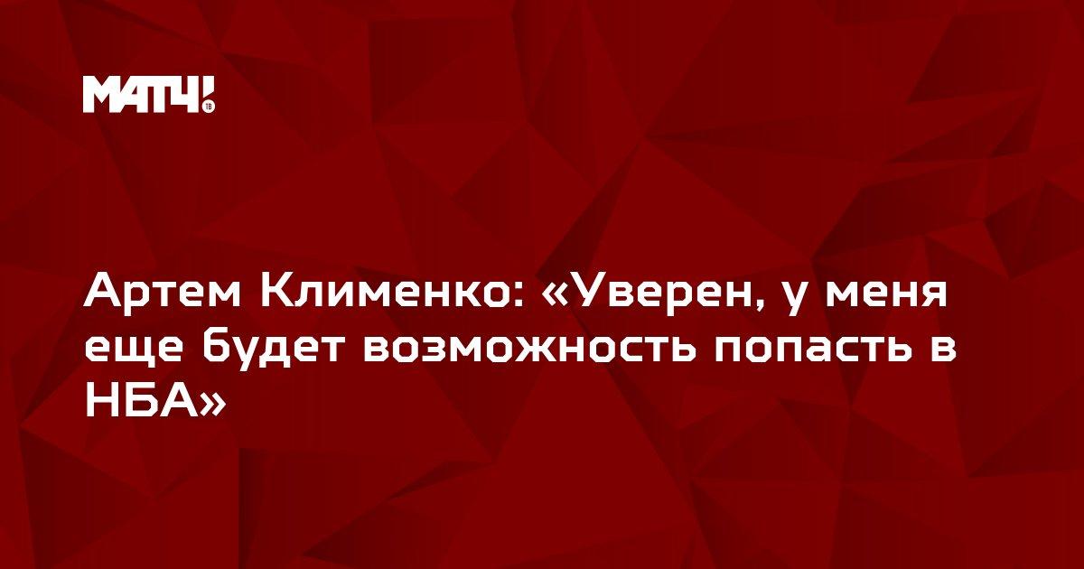 Артем Клименко: «Уверен, у меня еще будет возможность попасть в НБА»