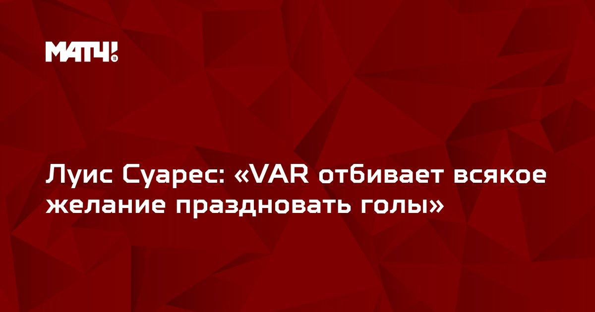 Луис Суарес: «VAR отбивает всякое желание праздновать голы»