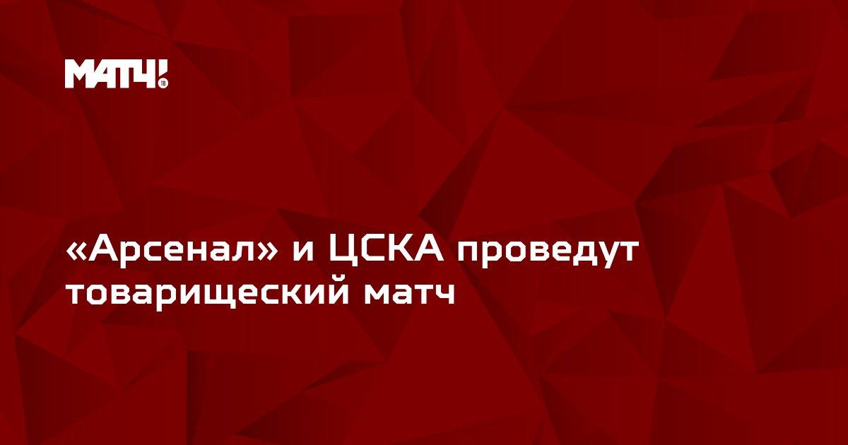 «Арсенал» и ЦСКА проведут товарищеский матч