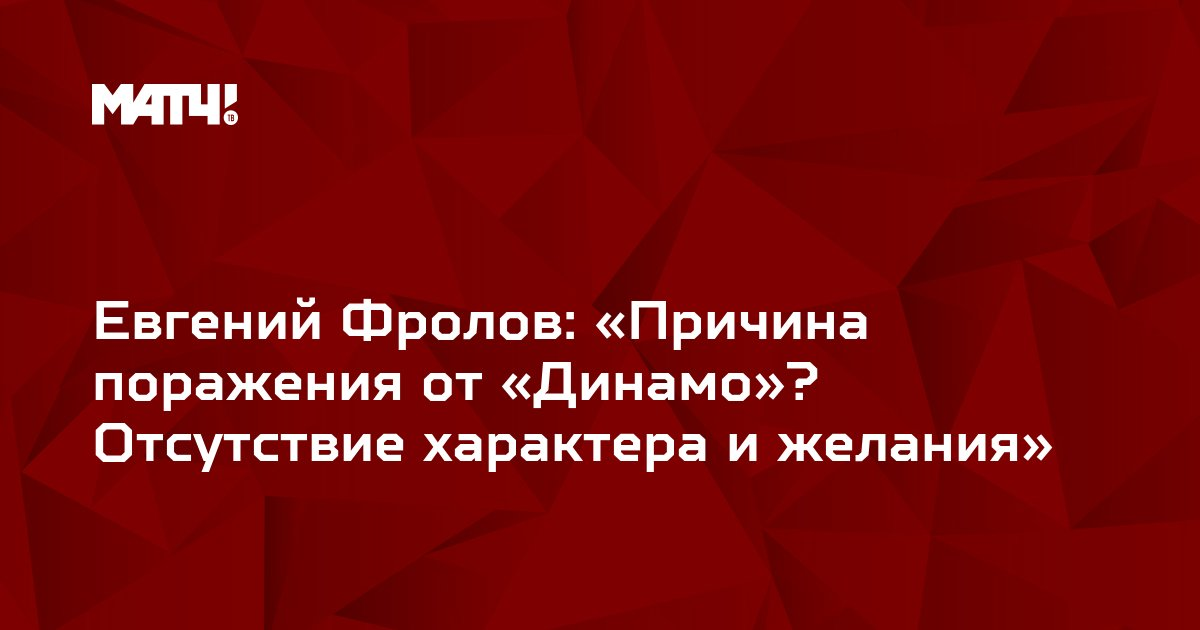Евгений Фролов: «Причина поражения от «Динамо»? Отсутствие характера и желания»