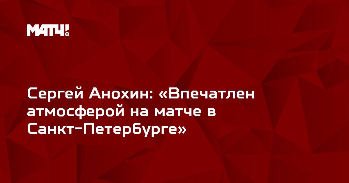 Сергей Анохин: «Впечатлен атмосферой на матче в Санкт-Петербурге»