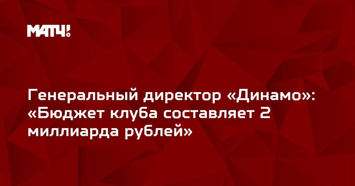 Генеральный директор «Динамо»: «Бюджет клуба составляет 2 миллиарда рублей»