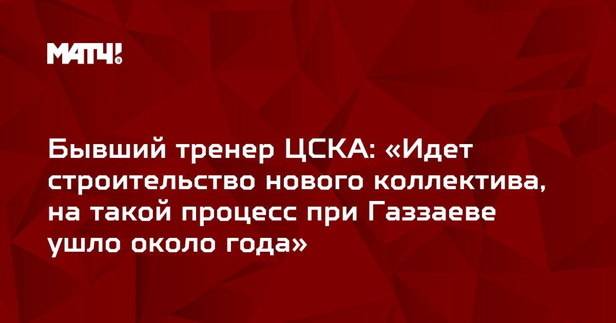 Бывший тренер ЦСКА: «Идет строительство нового коллектива, на такой процесс при Газзаеве ушло около года»