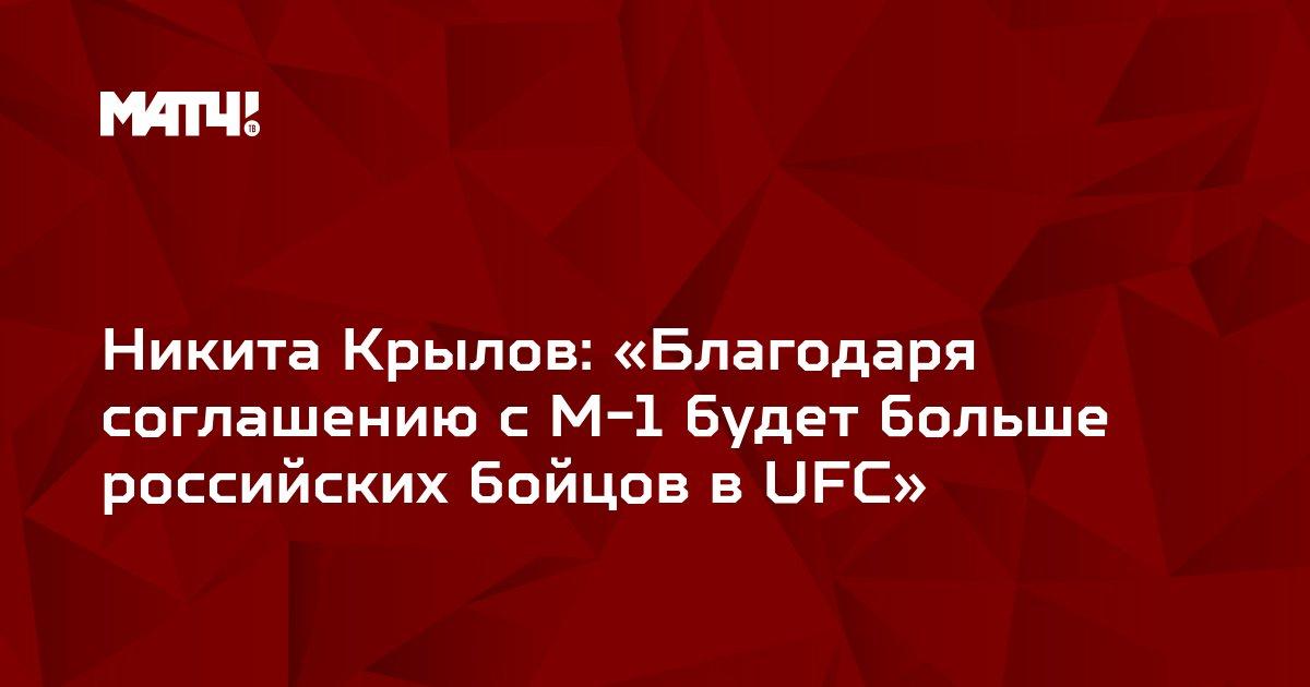 Никита Крылов: «Благодаря соглашению с М-1 будет больше российских бойцов в UFC»