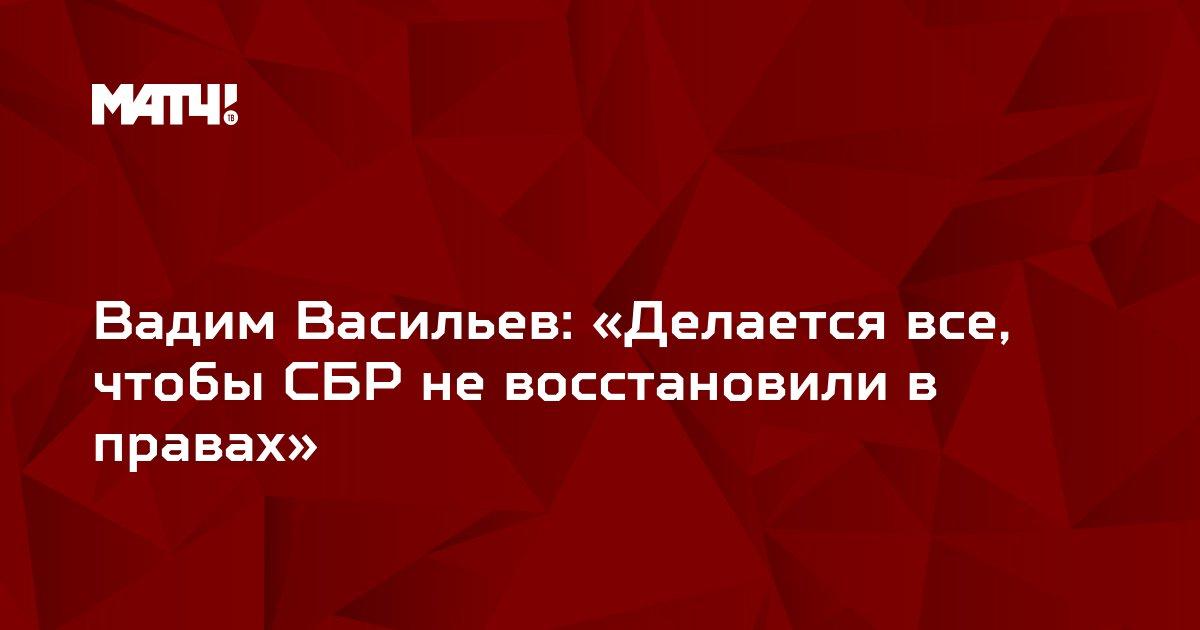 Вадим Васильев: «Делается все, чтобы СБР не восстановили в правах»