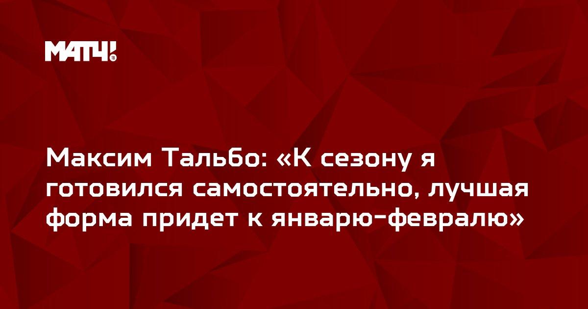Максим Тальбо: «К сезону я готовился самостоятельно, лучшая форма придет к январю-февралю»