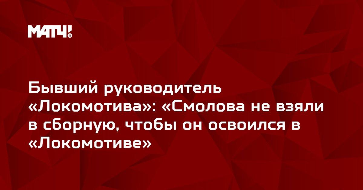 Бывший руководитель «Локомотива»: «Смолова не взяли в сборную, чтобы он освоился в «Локомотиве»