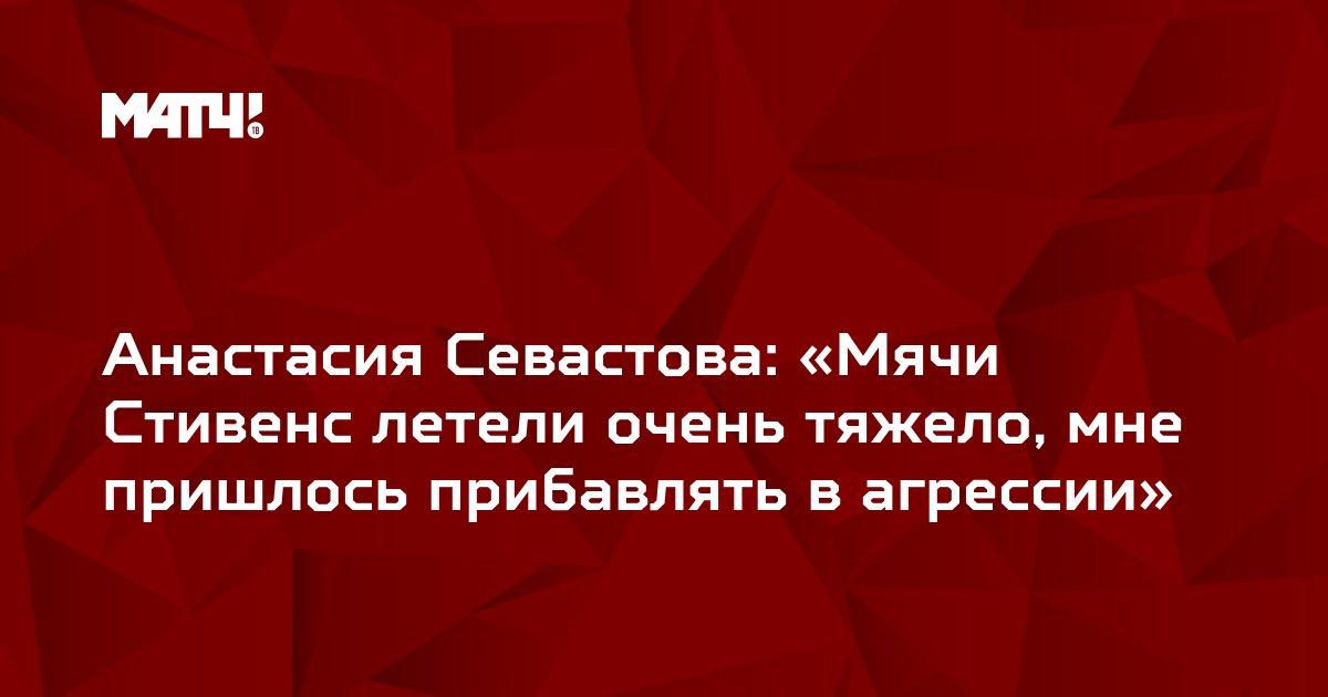 Анастасия Севастова: «Мячи Стивенс летели очень тяжело, мне пришлось прибавлять в агрессии»