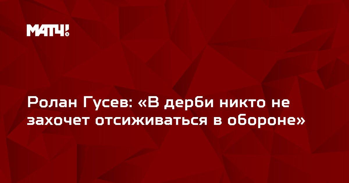 Ролан Гусев: «В дерби никто не захочет отсиживаться в обороне»