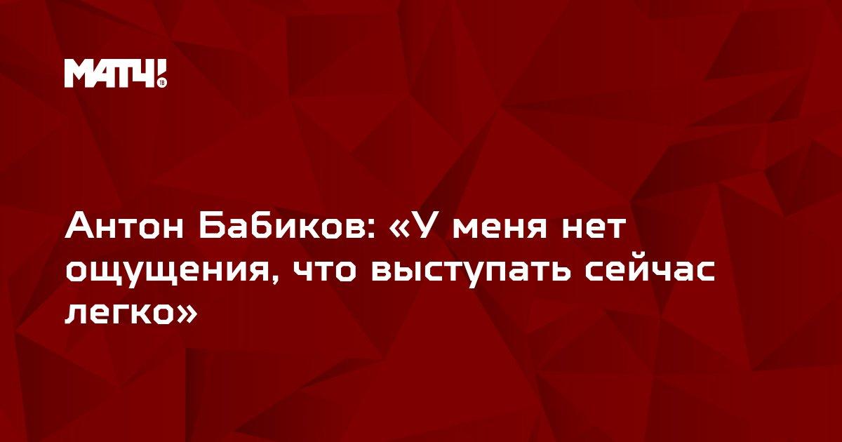 Антон Бабиков: «У меня нет ощущения, что выступать сейчас легко»
