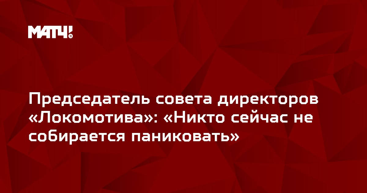 Председатель совета директоров «Локомотива»: «Никто сейчас не собирается паниковать»