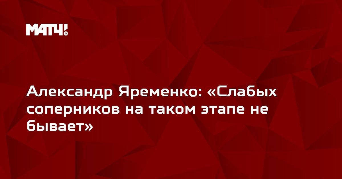 Александр Яременко: «Слабых соперников на таком этапе не бывает»