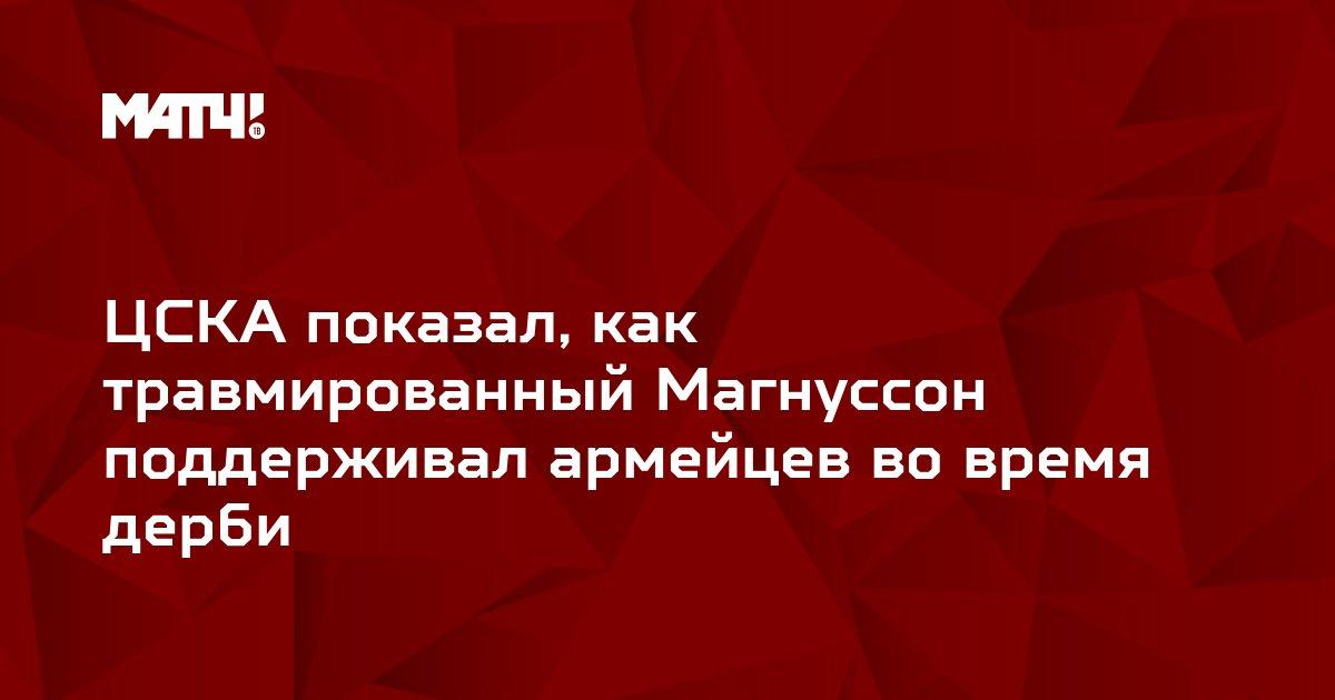 ЦСКА показал, как травмированный Магнуссон поддерживал армейцев во время дерби