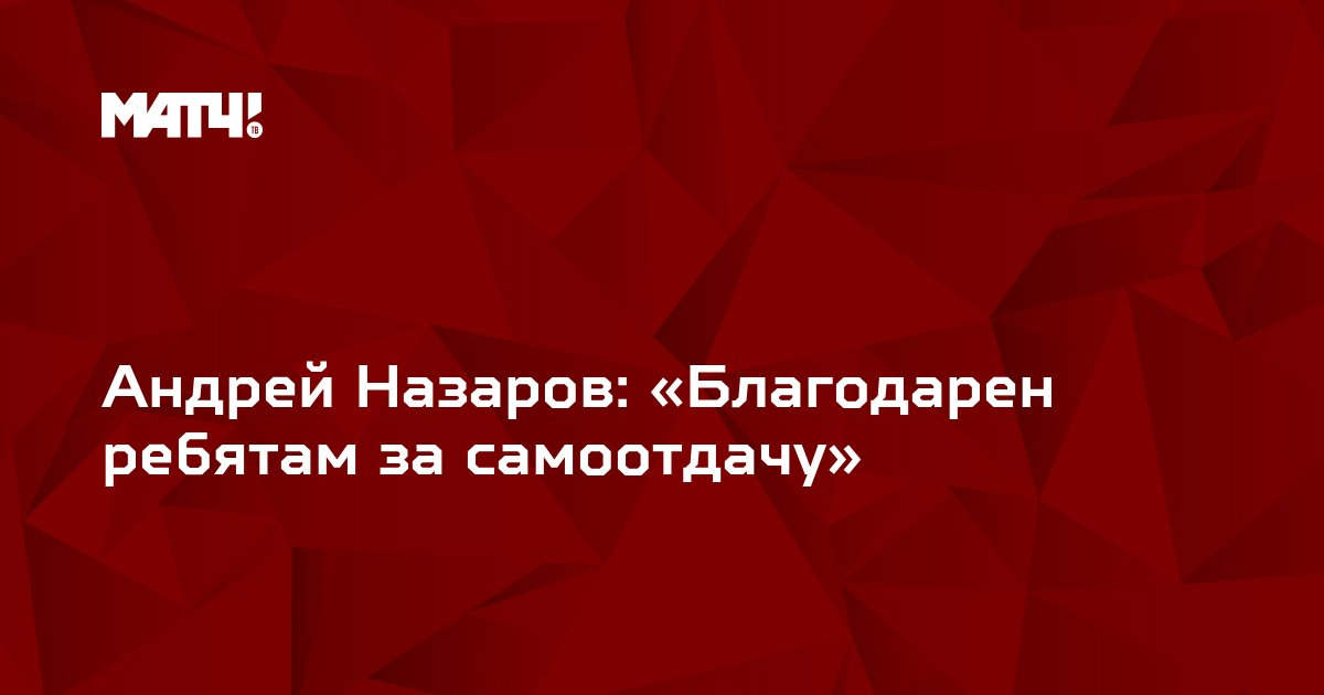 Андрей Назаров: «Благодарен ребятам за самоотдачу»