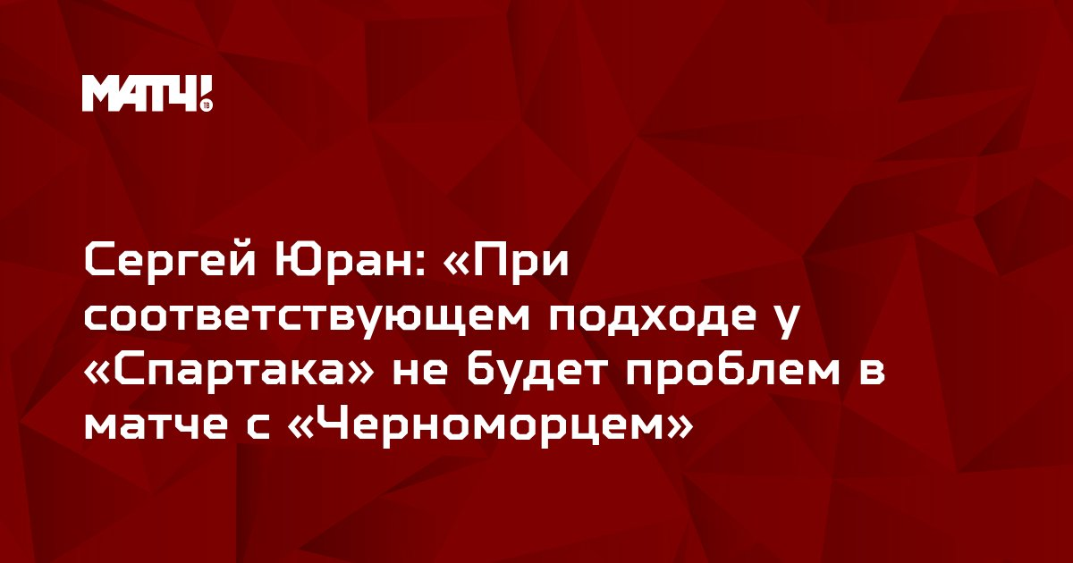 Сергей Юран: «При соответствующем подходе у «Спартака» не будет проблем в матче с «Черноморцем»