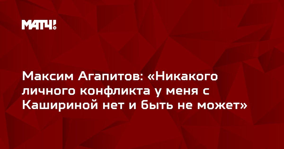 Максим Агапитов: «Никакого личного конфликта у меня с Кашириной нет и быть не может»
