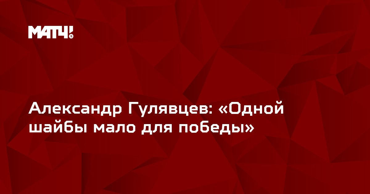 Александр Гулявцев: «Одной шайбы мало для победы»