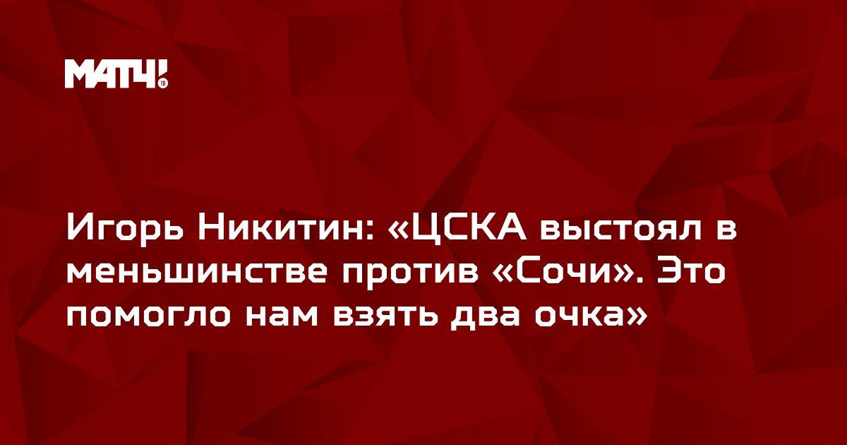 Игорь Никитин: «ЦСКА выстоял в меньшинстве против «Сочи». Это помогло нам взять два очка»