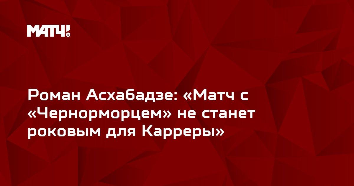 Роман Асхабадзе: «Матч с «Чернорморцем» не станет роковым для Карреры»