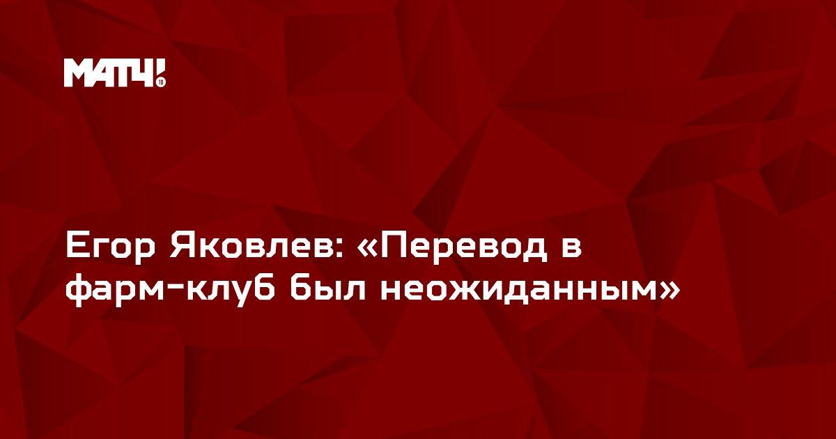 Егор Яковлев: «Перевод в фарм-клуб был неожиданным»