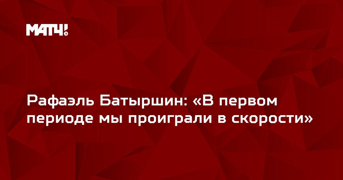 Рафаэль Батыршин: «В первом периоде мы проиграли в скорости»