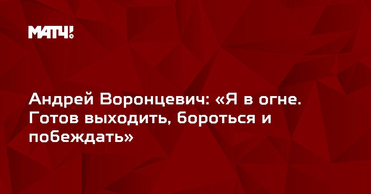 Андрей Воронцевич: «Я в огне. Готов выходить, бороться и побеждать»
