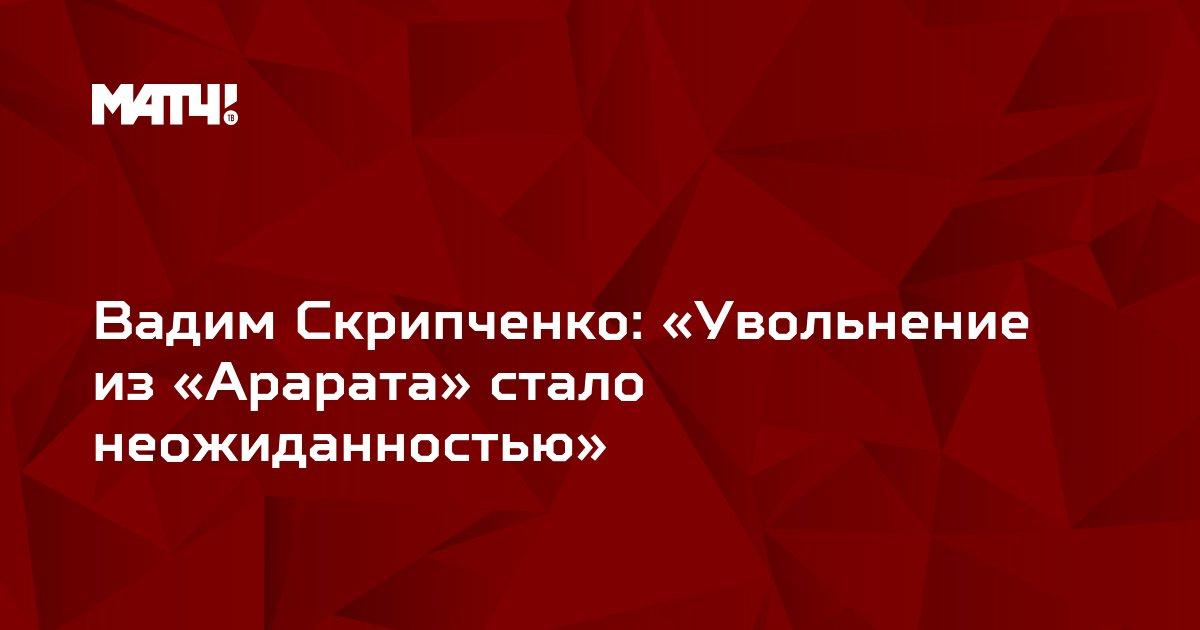Вадим Скрипченко: «Увольнение из «Арарата» стало неожиданностью»