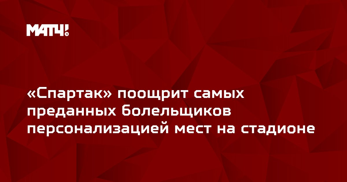 «Спартак» поощрит самых преданных болельщиков персонализацией мест на стадионе