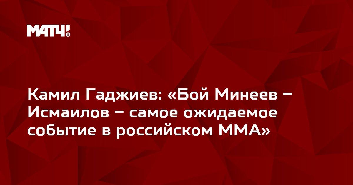 Камил Гаджиев: «Бой Минеев – Исмаилов – самое ожидаемое событие в российском ММА»