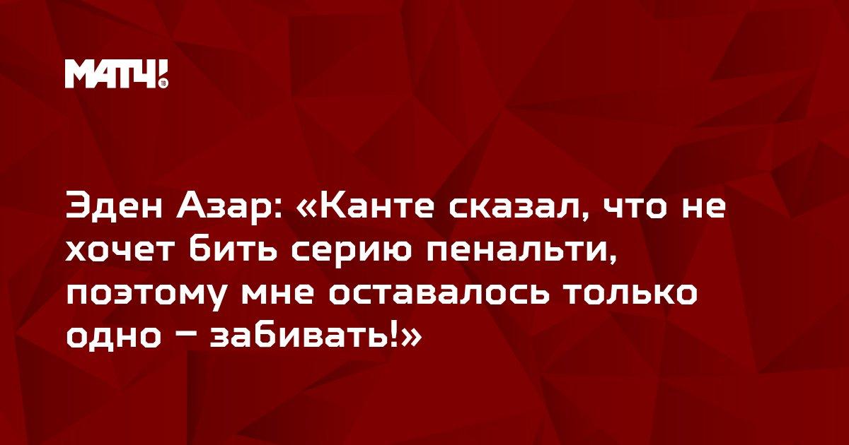 Эден Азар: «Канте сказал, что не хочет бить серию пенальти, поэтому мне оставалось только одно – забивать!»