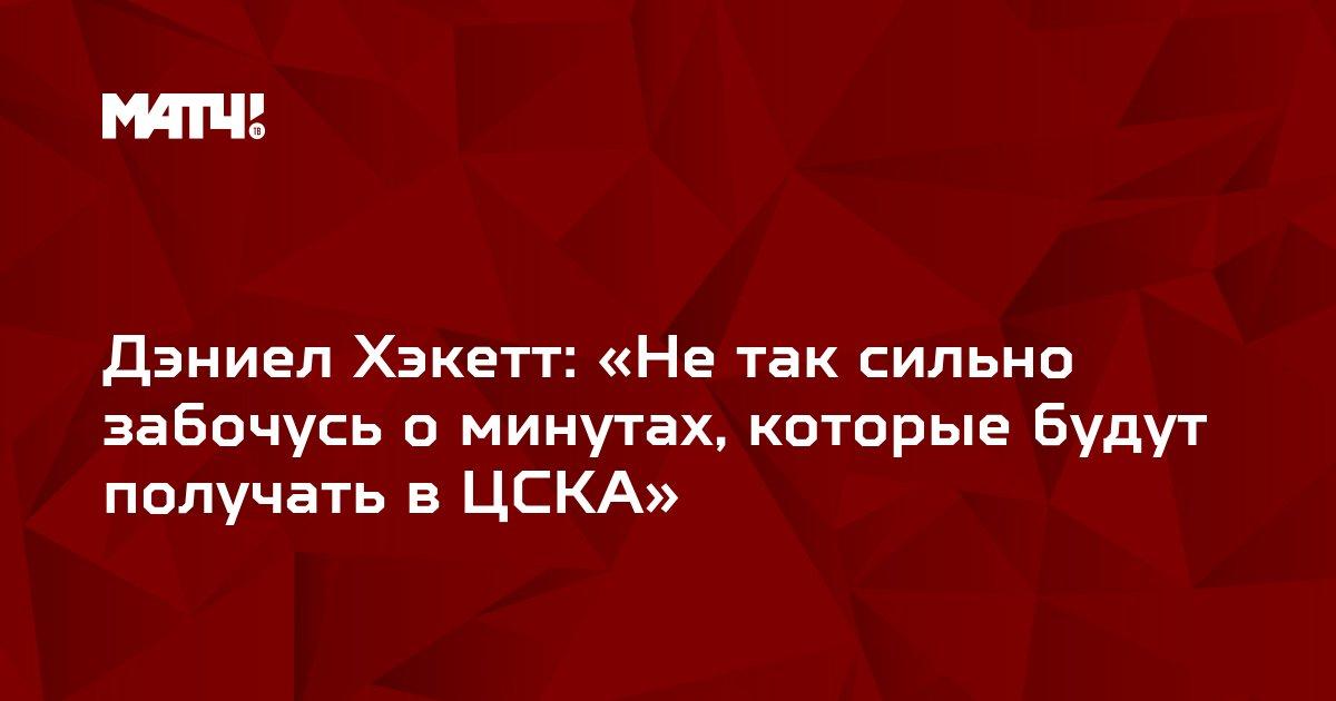 Дэниел Хэкетт: «Не так сильно забочусь о минутах, которые будут получать в ЦСКА»