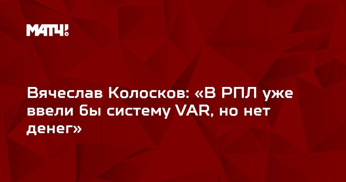 Вячеслав Колосков: «В РПЛ уже ввели бы систему VAR, но нет денег»