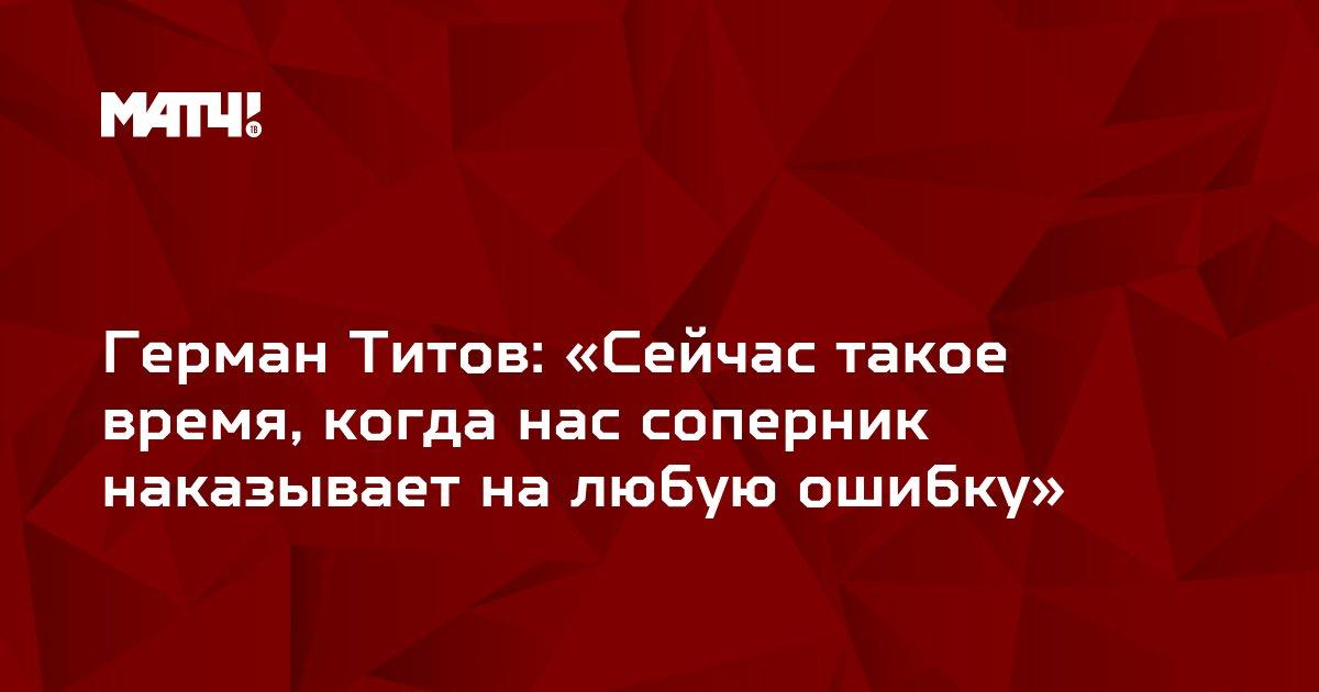 Герман Титов: «Сейчас такое время, когда нас соперник наказывает на любую ошибку»