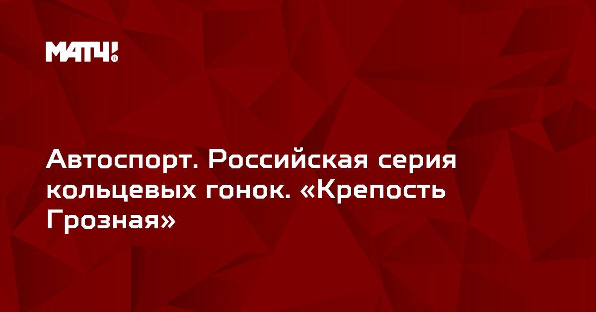 Автоспорт. Российская серия кольцевых гонок. «Крепость Грозная»