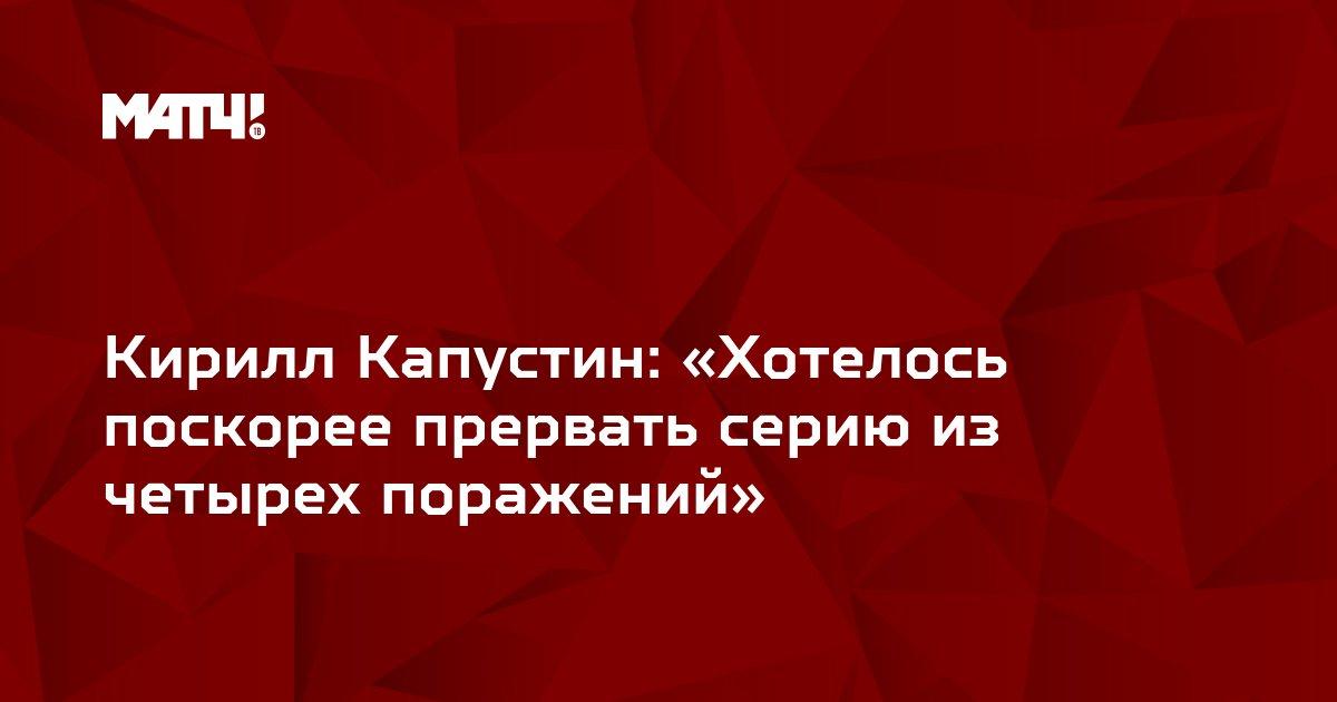 Кирилл Капустин: «Хотелось поскорее прервать серию из четырех поражений»