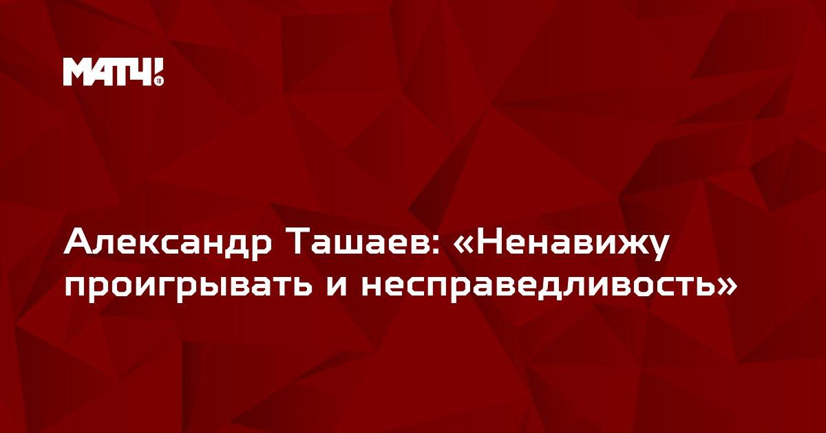 Александр Ташаев: «Ненавижу проигрывать и несправедливость»