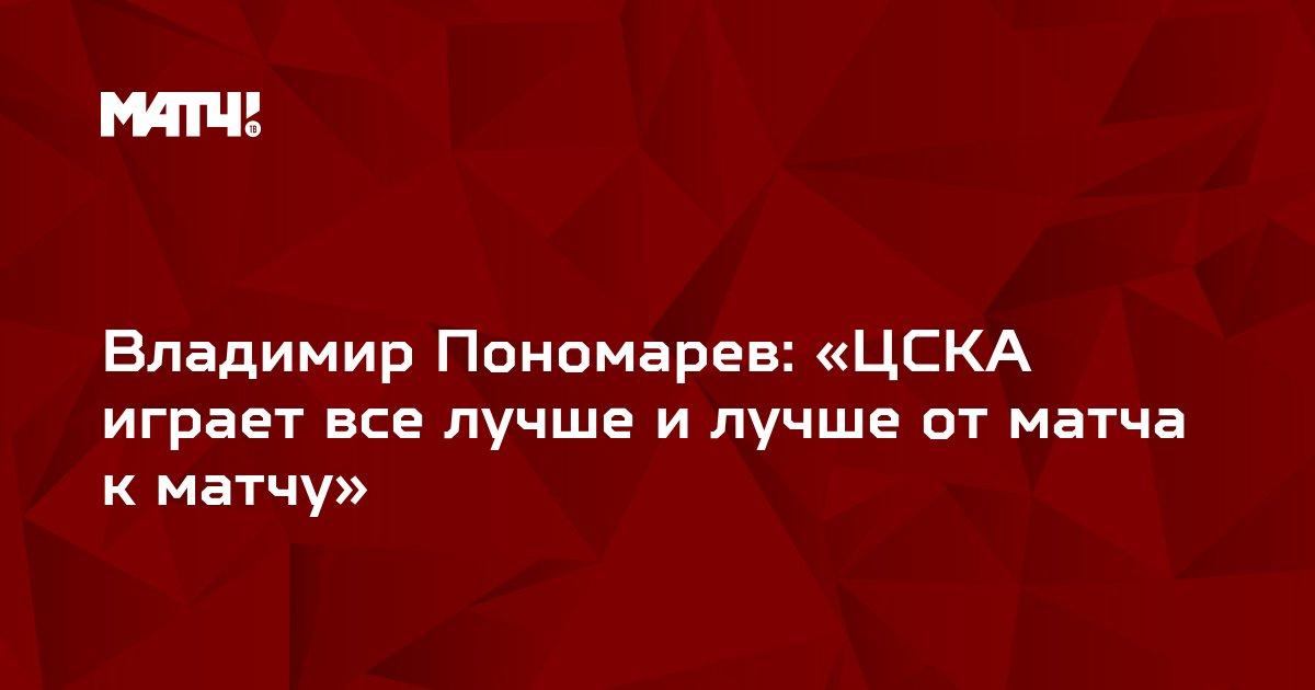 Владимир Пономарев:  «ЦСКА играет все лучше и лучше от матча к матчу»