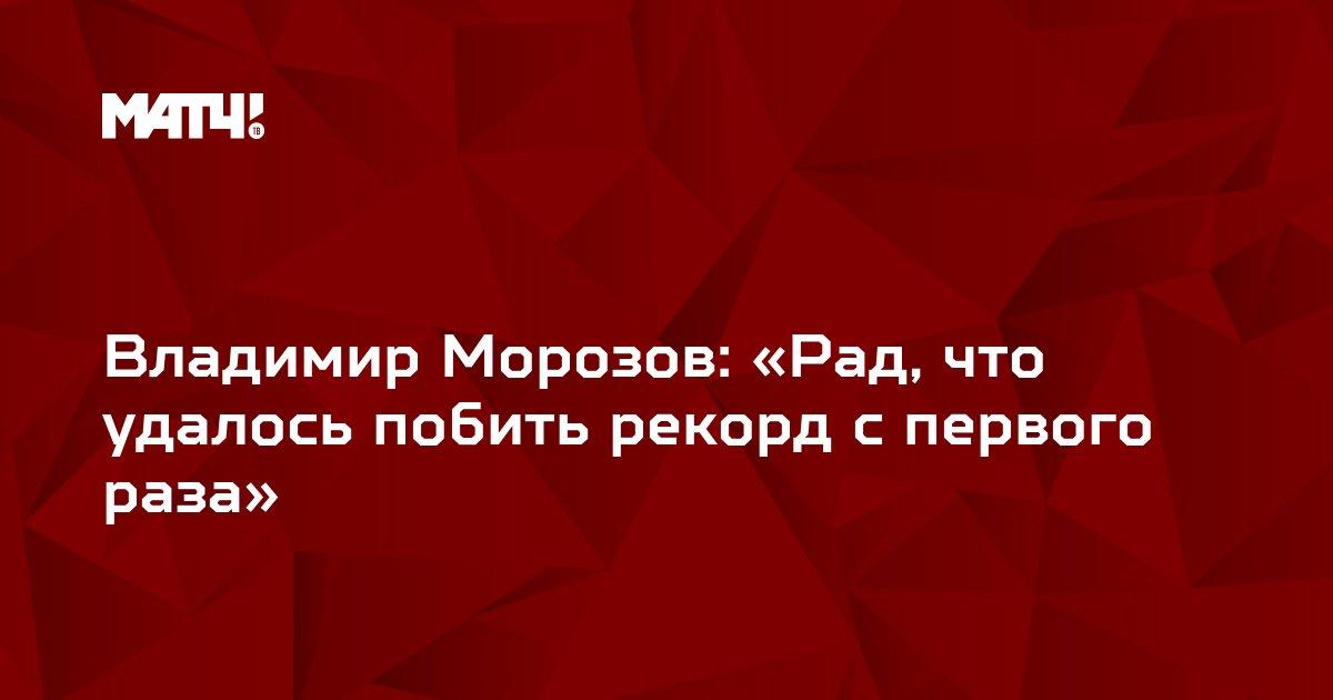 Владимир Морозов: «Рад, что удалось побить рекорд с первого раза»