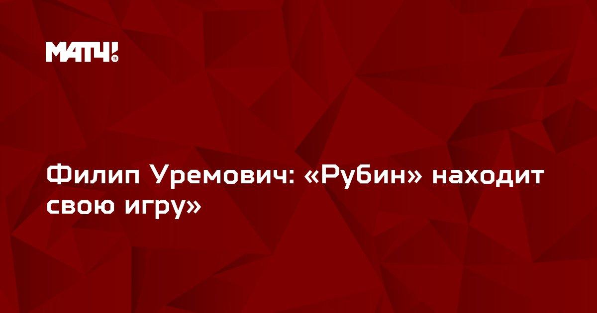 Филип Уремович: «Рубин» находит свою игру»