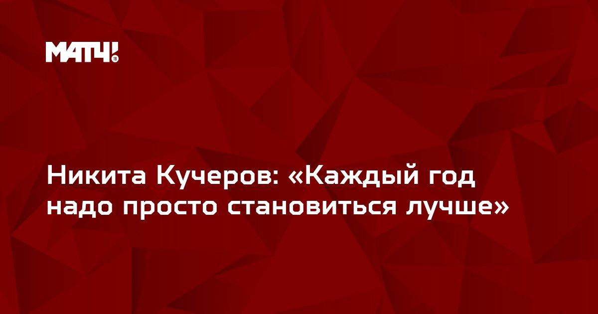 Никита Кучеров: «Каждый год надо просто становиться лучше»