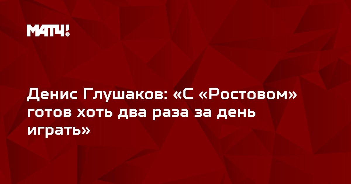 Денис Глушаков: «С «Ростовом» готов хоть два раза за день играть»