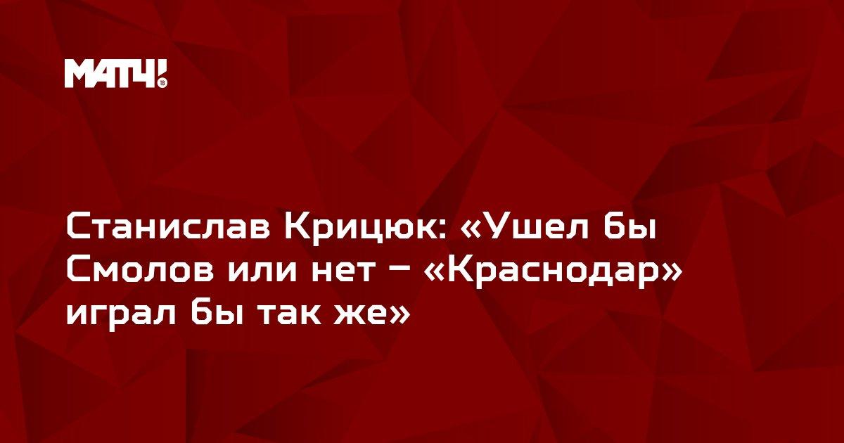 Станислав Крицюк: «Ушел бы Смолов или нет – «Краснодар» играл бы так же»