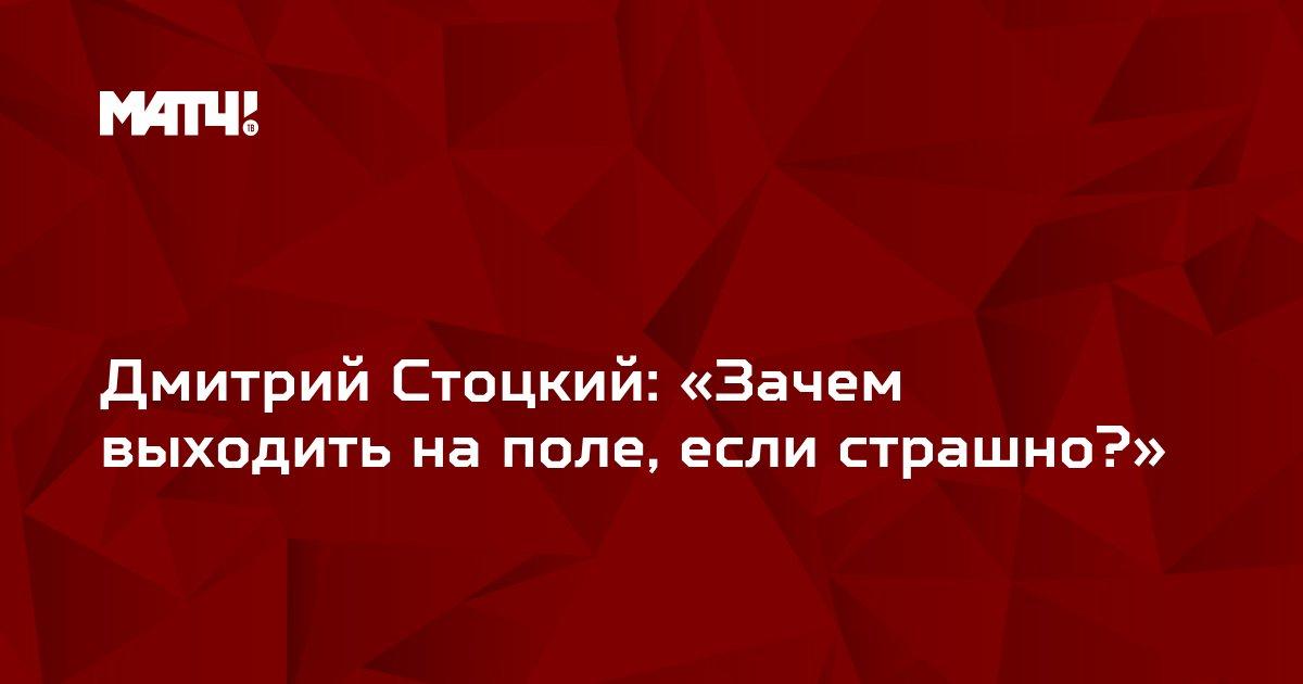 Дмитрий Стоцкий: «Зачем выходить на поле, если страшно?»