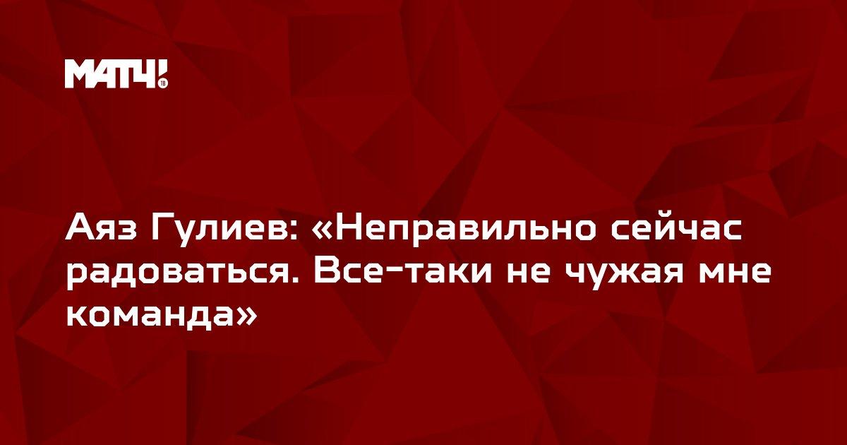 Аяз Гулиев: «Неправильно сейчас радоваться. Все-таки не чужая мне команда»