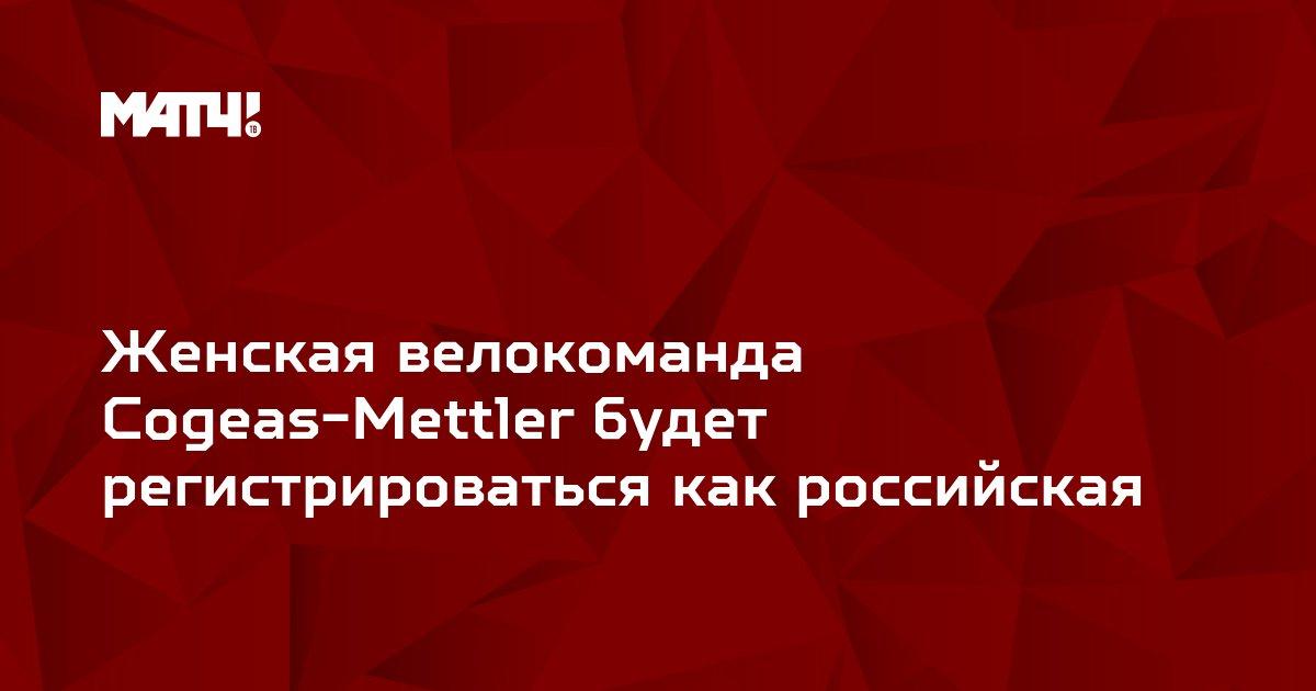Женская велокоманда Cogeas-Mettler будет регистрироваться как российская
