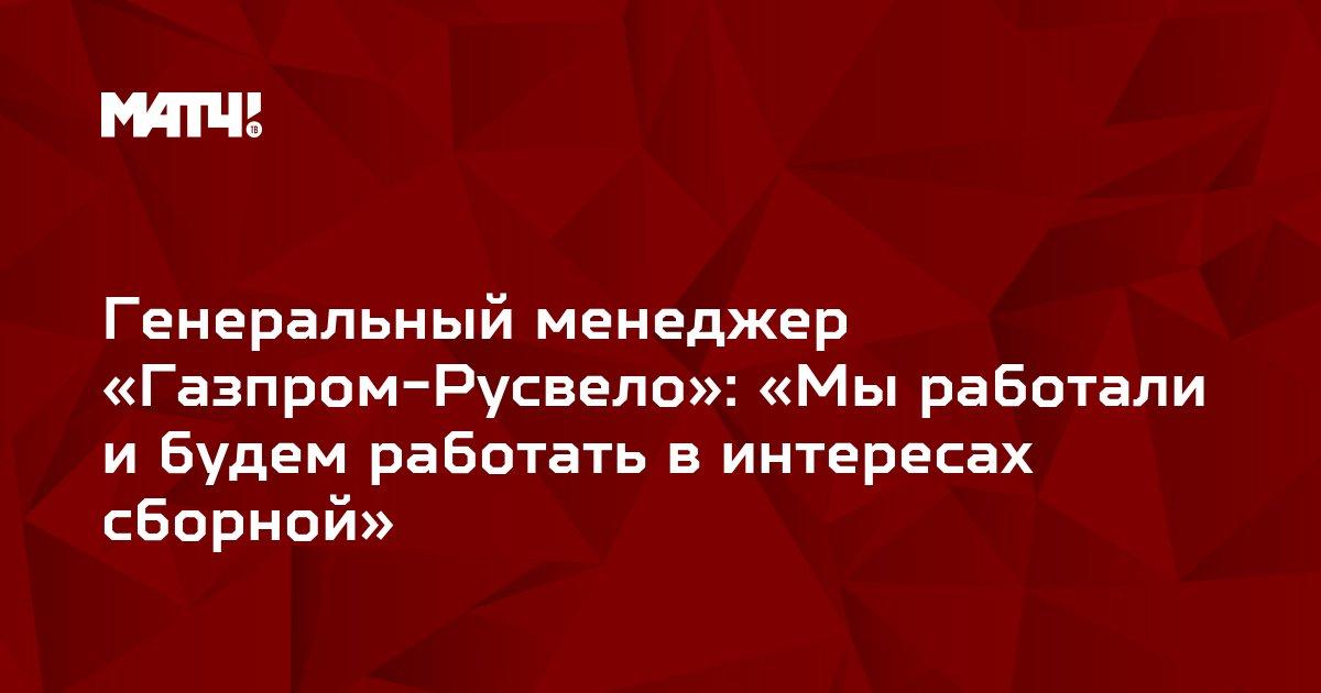 Генеральный менеджер «Газпром-Русвело»: «Мы работали и будем работать в интересах сборной»