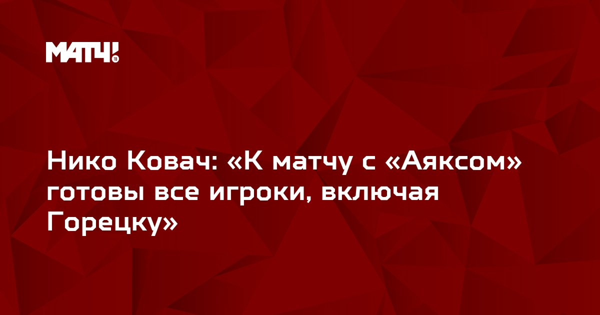 Нико Ковач: «К матчу с «Аяксом» готовы все игроки, включая Горецку»