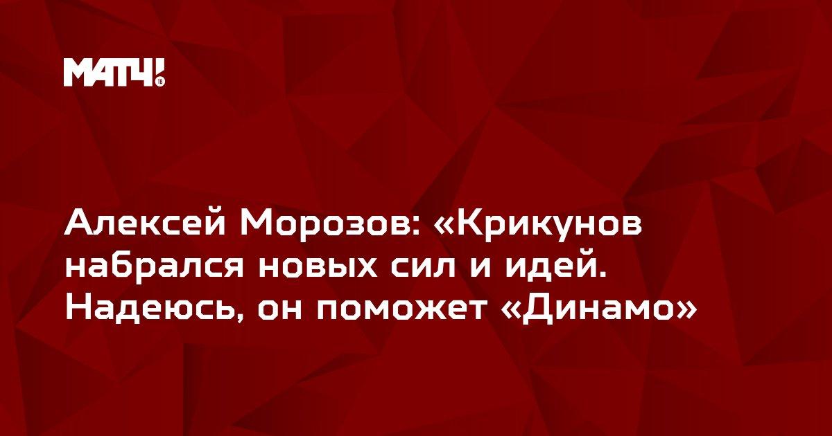 Алексей Морозов: «Крикунов набрался новых сил и идей. Надеюсь, он поможет «Динамо»