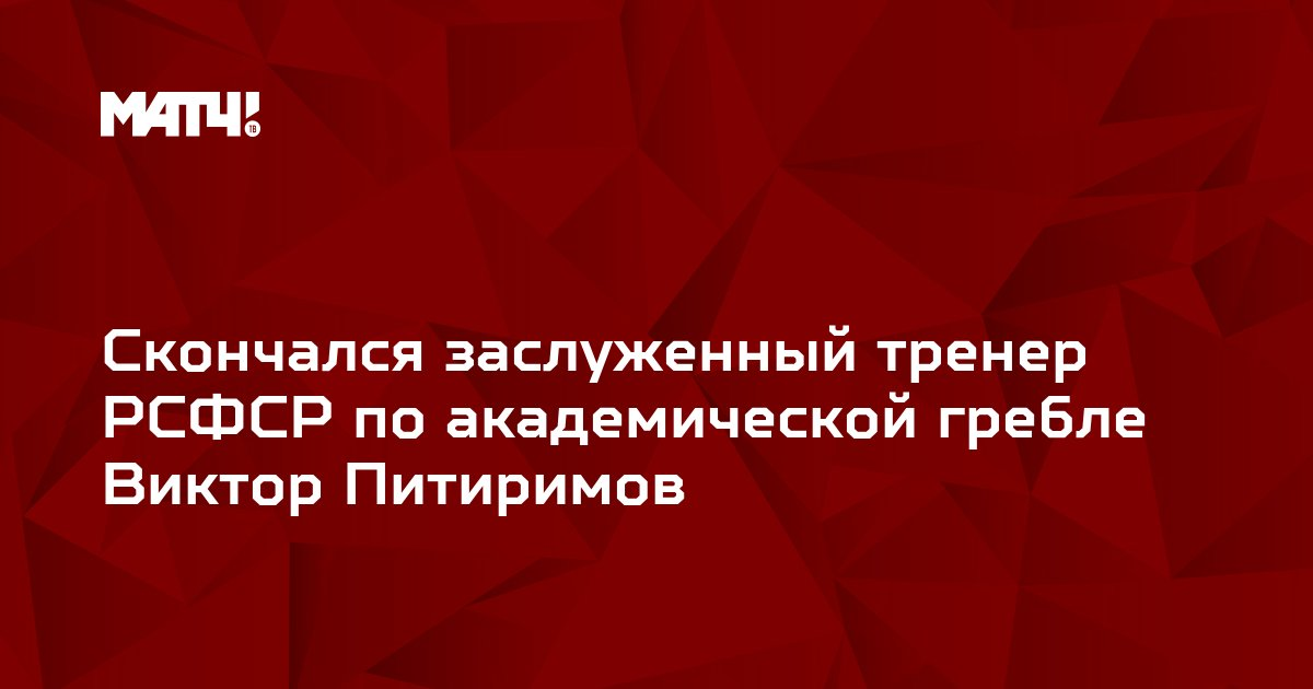 Скончался заслуженный тренер РСФСР по академической гребле Виктор Питиримов