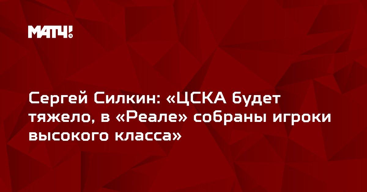 Сергей Силкин: «ЦСКА будет тяжело, в «Реале» собраны игроки высокого класса»